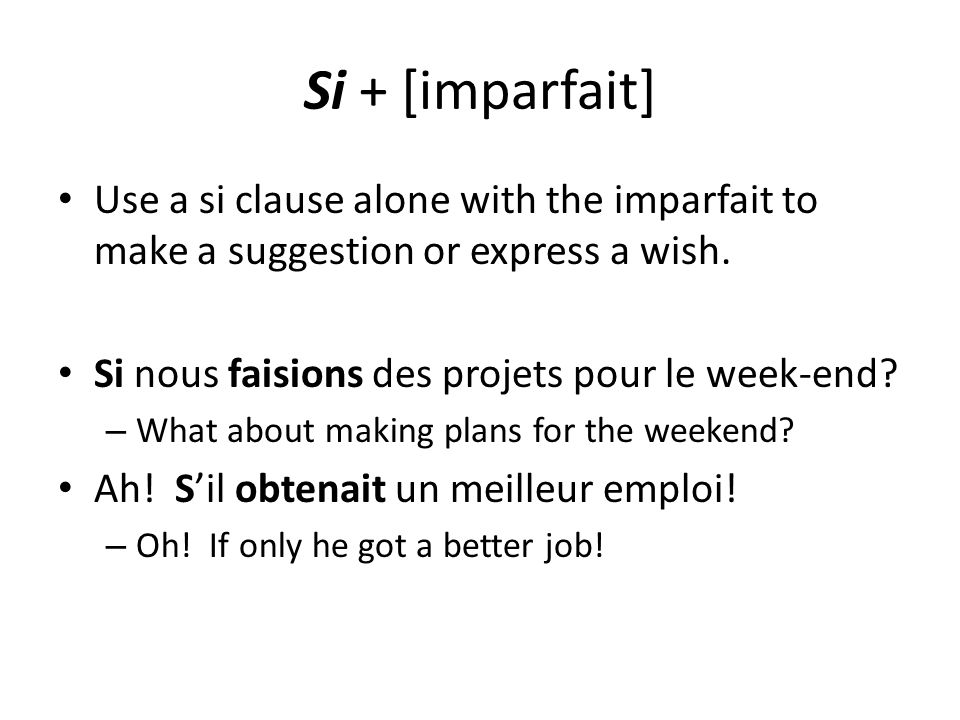 Si + [imparfait] Use a si clause alone with the imparfait to make a suggestion or express a wish. Si nous faisions des projets pour le week-end